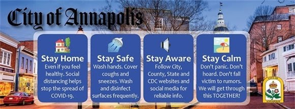 City of Annapolis Banner with four sections on it. Each section is a COVID-19 advice. First, Stay Home. Even if you feel healthy. Social distancing helps stop the spread of COVID-19. Second, Stay Safe. Wash hands. Cover coughs and sneezes. Wash and disinfect surfaces frequently. Third, Stay Aware. Follow City, County, State and CDC websites and social media for reliable info. Fourth, Stay Calm. Don't panic. Don't hoard. Don't fall victim to rumors. We will get through this TOGETHER!
